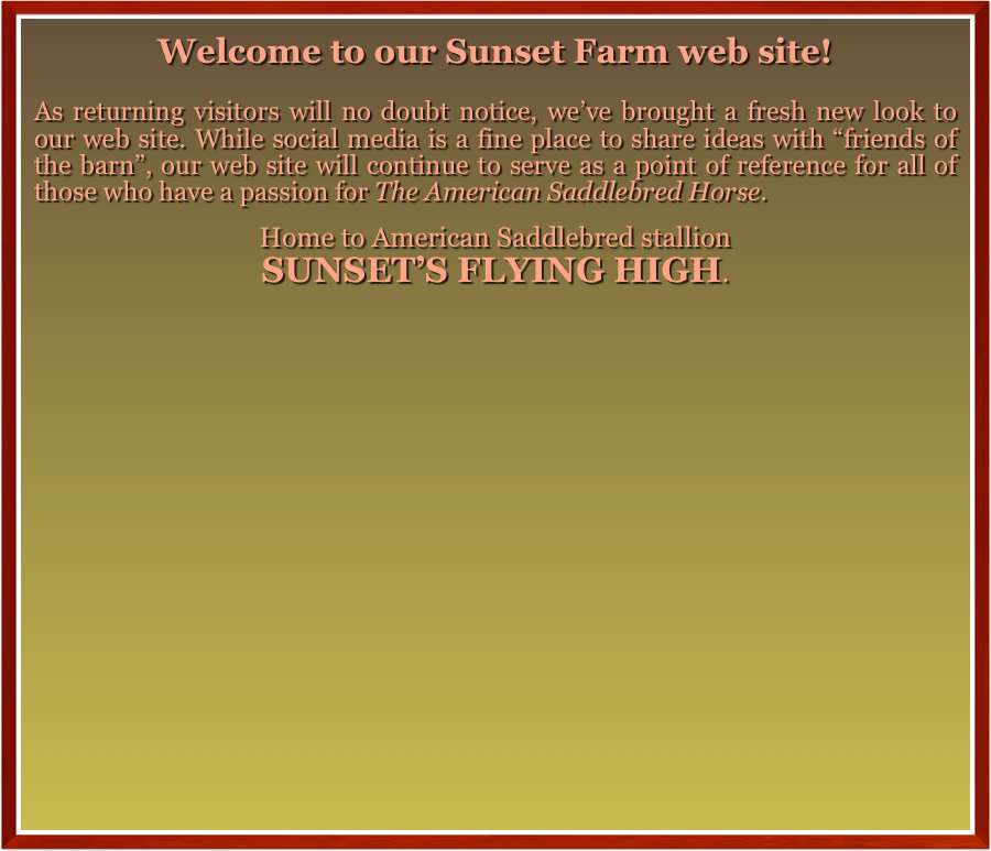 "Welcome to our Sunset Farm web site!  As returning visitors will no doubt notice, we've brought a fresh new look to our web site. While social media is a fine place to share ideas with ""friends of the barn"", our web site will continue to serve as a point of reference for all of those who have a passion for The American Saddlebred Horse.  Home to American Saddlebred stallion SUNSET'S FLYING HIGH."